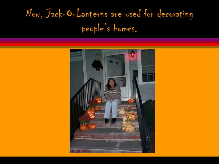 Now, Jack-O-Lanterns are used for decorating people's homes.