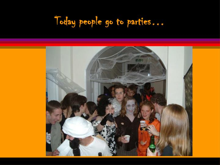 Today people go to parties…