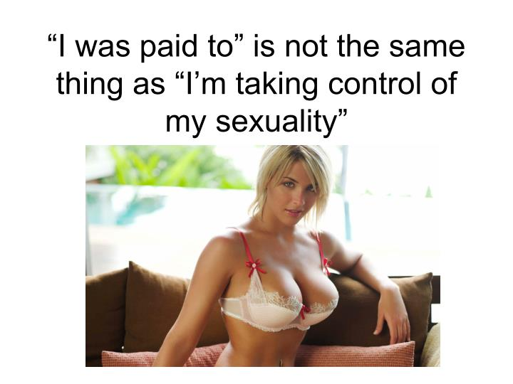 """I was paid to"" is not the same thing as ""I'm taking control of my sexuality"""