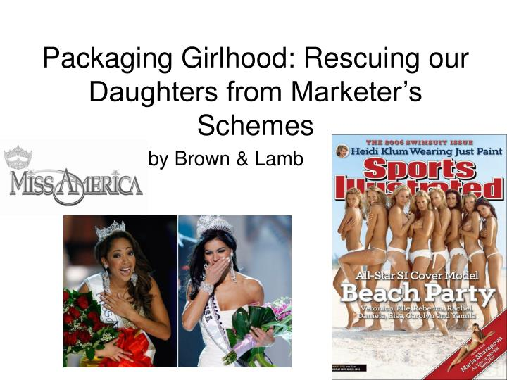Packaging Girlhood: Rescuing our Daughters from Marketer's Schemes