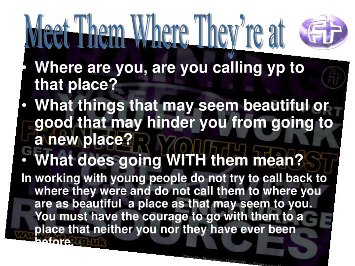 Where are you, are you calling yp to that place?