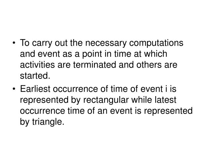 To carry out the necessary computations and event as a point in time at which activities are terminated and others are started.