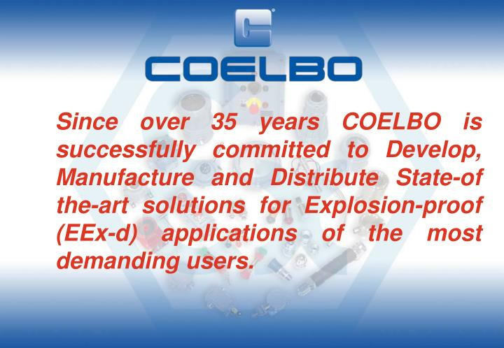 Since over 35 years COELBO is successfully committed to Develop, Manufacture and Distribute State-of the-art solutions for Explosion-proof (EEx-d) applications of the most demanding users.