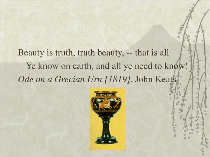 Beauty is truth, truth beauty, -- that is all