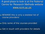 a good place to look is at the national centre for research methods website www ncrm ac uk