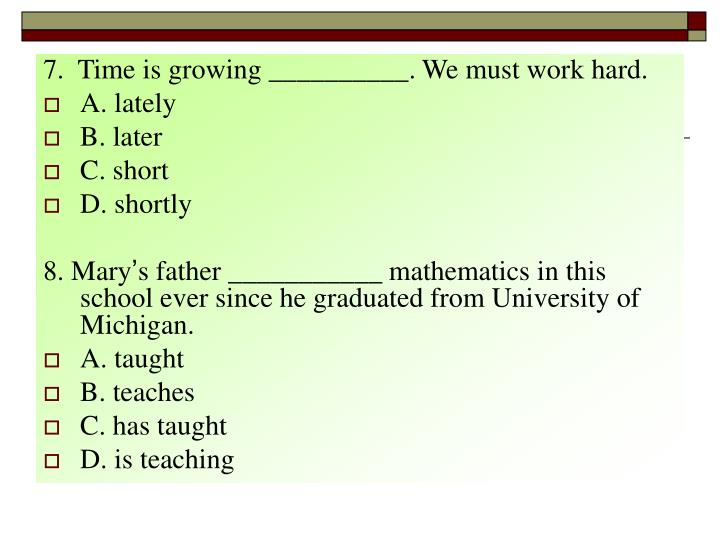 7.  Time is growing __________. We must work hard.