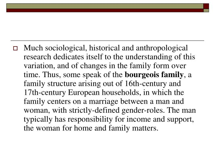Much sociological, historical and anthropological research dedicates itself to the understanding of this variation, and of changes in the family form over time. Thus, some speak of the