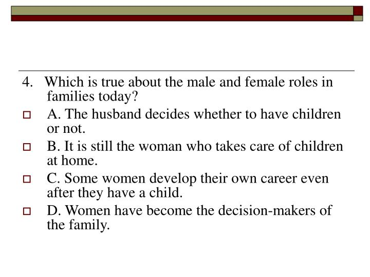 4.   Which is true about the male and female roles in families today?