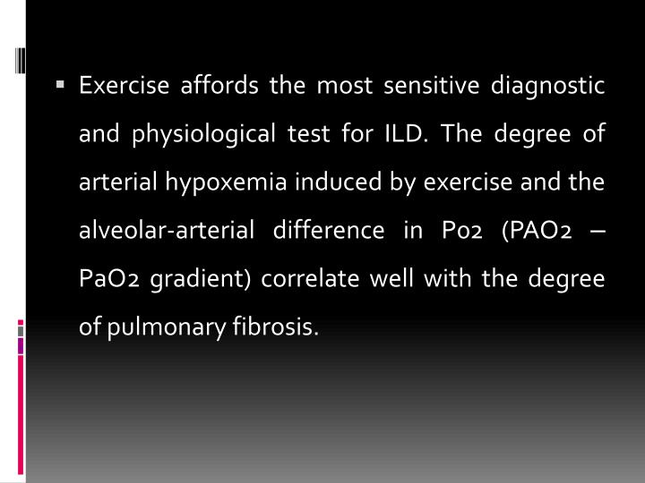 Exercise affords the most sensitive diagnostic and physiological test for ILD. The degree of arterial hypoxemia induced by exercise and the alveolar-arterial difference in P02 (PAO2