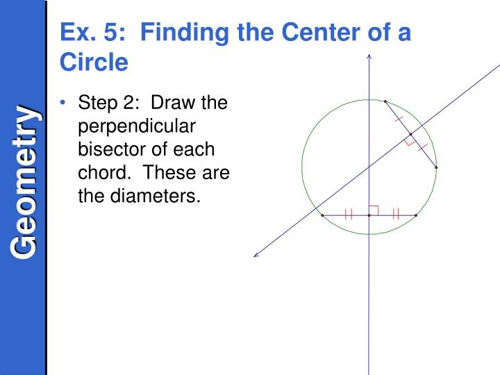 Step 2:  Draw the perpendicular bisector of each chord.  These are the diameters.