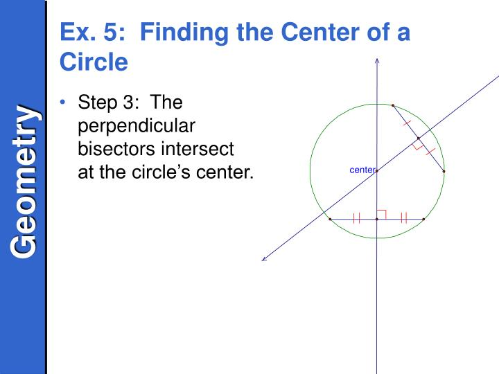 Step 3:  The perpendicular bisectors intersect at the circle's center.