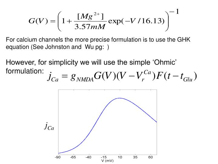 For calcium channels the more precise formulation is to use the GHK equation (See Johnston and  Wu pg:  )