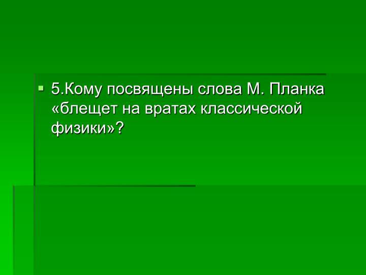 5.Кому посвящены слова М. Планка «блещет на вратах классической физики»?