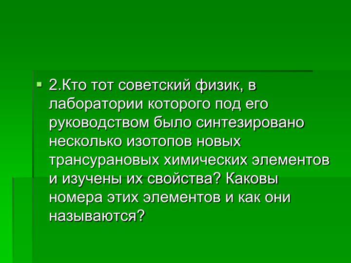2.Кто тот советский физик, в лаборатории которого под его руководством было синтезировано несколько изотопов новых трансурановых химических элементов и изучены их свойства? Каковы номера этих элементов и как они называются?