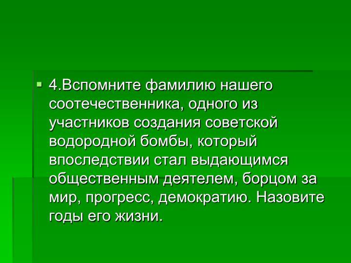 4.Вспомните фамилию нашего соотечественника, одного из участников создания советской водородной бомбы, который впоследствии стал выдающимся общественным деятелем, борцом за мир, прогресс, демократию. Назовите годы его жизни.