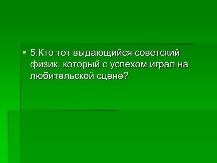 5.Кто тот выдающийся советский физик, который с успехом играл на любительской сцене?