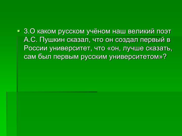 3.О каком русском учёном наш великий поэт А.С. Пушкин сказал, что он создал первый в России университет, что «он, лучше сказать, сам был первым русским университетом»?