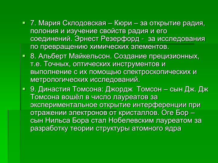 7. Мария Склодовская – Кюри – за открытие радия, полония и изучение свойств радия и его соединений. Эрнест Резерфорд -  за исследования по превращению химических элементов.