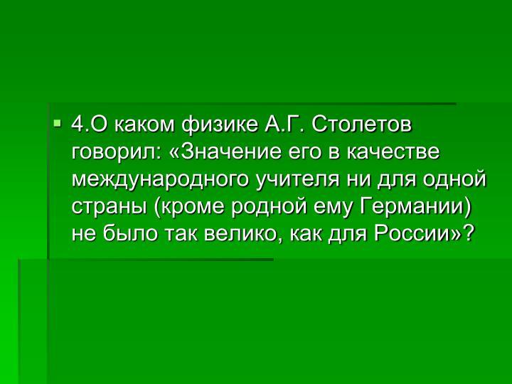 4.О каком физике А.Г. Столетов говорил: «Значение его в качестве международного учителя ни для одной страны (кроме родной ему Германии) не было так велико, как для России»?