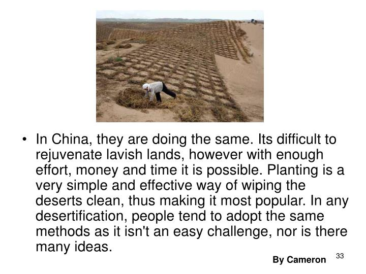 In China, they are doing the same. Its difficult to rejuvenate lavish lands, however with enough effort, money and time it is possible. Planting is a very simple and effective way of wiping the deserts clean, thus making it most popular. In any desertification, people tend to adopt the same methods as it isn't an easy challenge, nor is there many ideas.