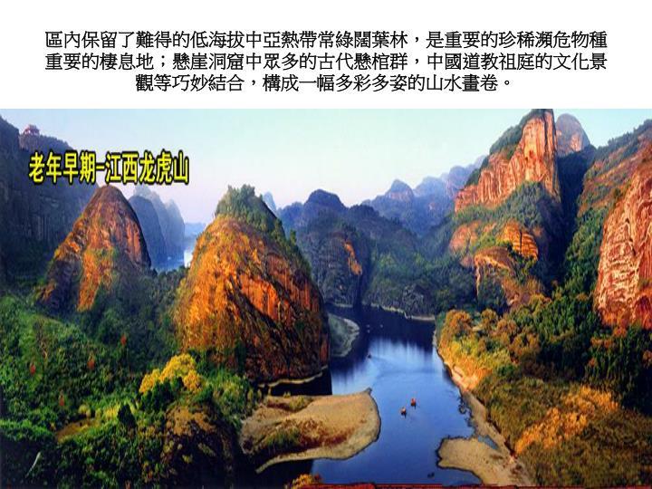 區內保留了難得的低海拔中亞熱帶常綠闊葉林,是重要的珍稀瀕危物種重要的棲息地;懸崖洞窟中眾多的古代懸棺群,中國道教祖庭的文化景觀等巧妙結合,構成一幅多彩多姿的山水畫卷。