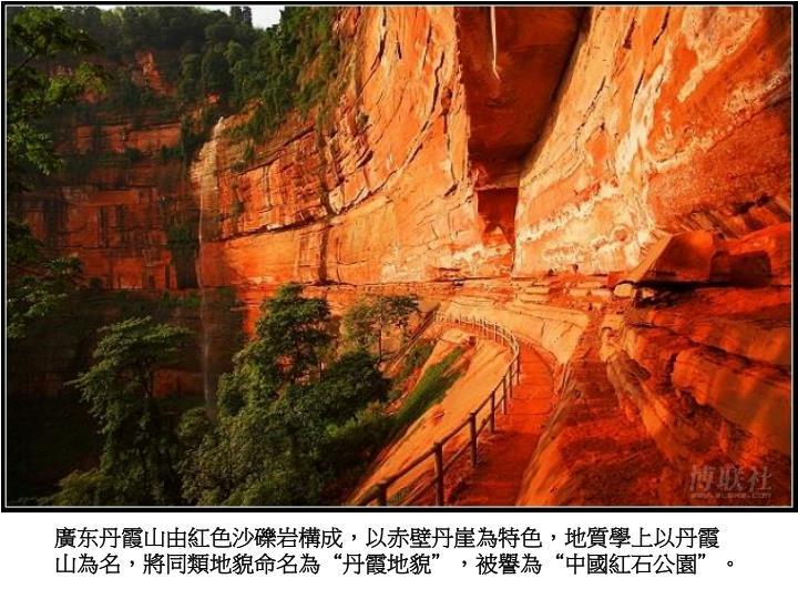 """廣东丹霞山由紅色沙礫岩構成,以赤壁丹崖為特色,地質學上以丹霞山為名,將同類地貌命名為""""丹霞地貌"""",被譽為""""中國紅石公園""""。"""