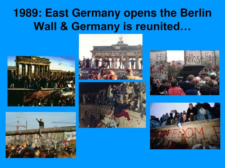 1989: East Germany opens the Berlin Wall & Germany is reunited…