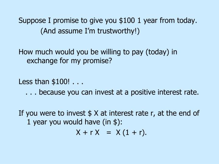 Suppose I promise to give you $100 1 year from today.