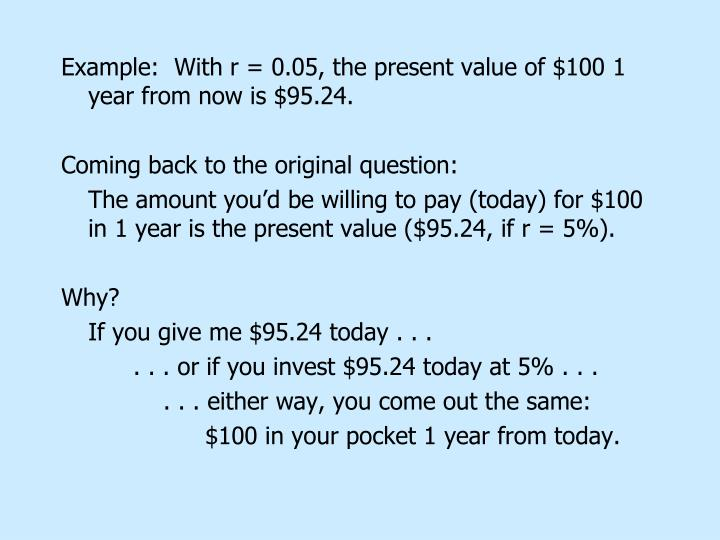 Example:  With r = 0.05, the present value of $100 1 year from now is $95.24.
