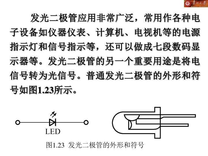 发光二极管应用非常广泛,常用作各种电子设备如仪器仪表、计算机、电视机等的电源指示灯和信号指示等,还可以做成七段数码显示器等。发光二极管的另一个重要用途是将电信号转为光信号。普通发光二极管的外形和符号如图