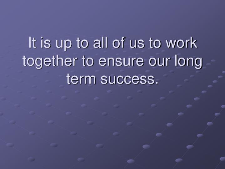 It is up to all of us to work together to ensure our long term success.