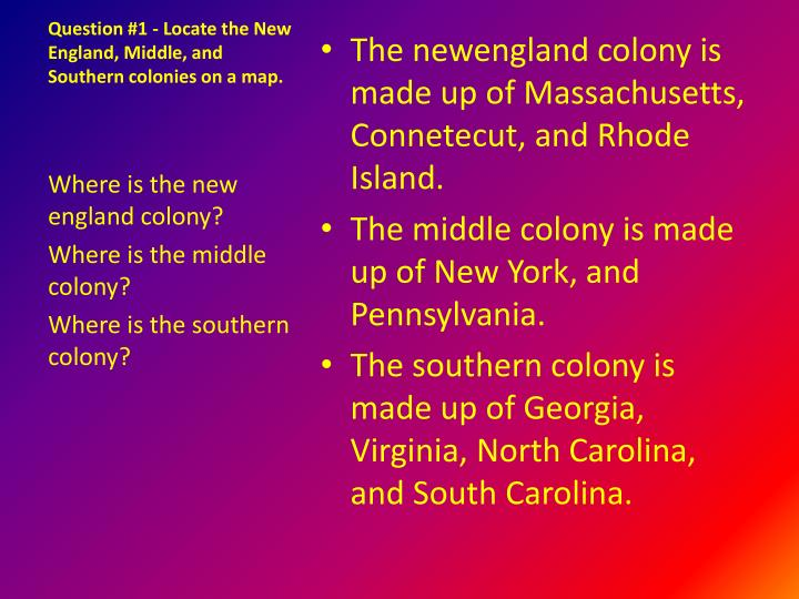 Question #1 - Locate the New England, Middle, and Southern colonies on a map.