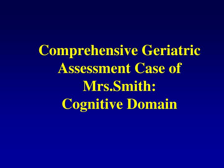Comprehensive Geriatric Assessment Case of Mrs.Smith: