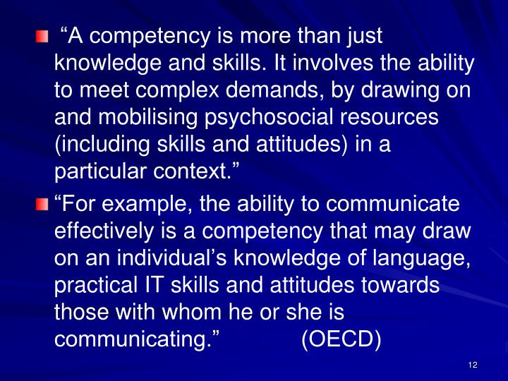 """A competency is more than just knowledge and skills. It involves the ability to meet complex demands, by drawing on and mobilising psychosocial resources (including skills and attitudes) in a particular context."""