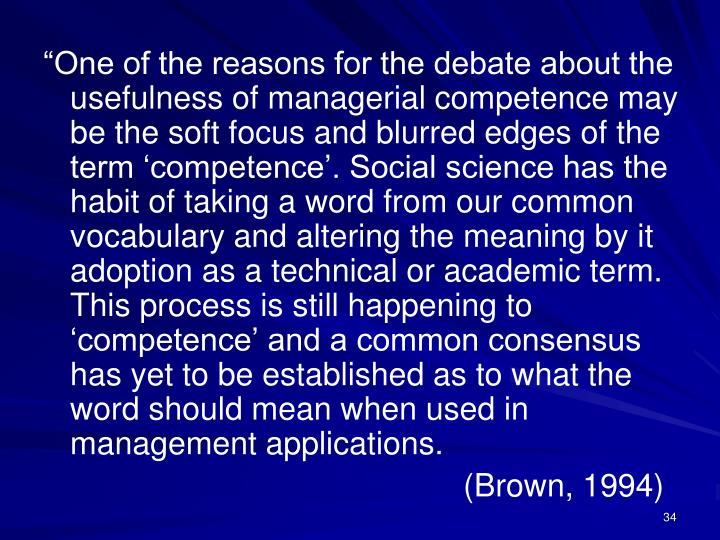 """One of the reasons for the debate about the usefulness of managerial competence may be the soft focus and blurred edges of the term 'competence'. Social science has the habit of taking a word from our common vocabulary and altering the meaning by it adoption as a technical or academic term. This process is still happening to 'competence' and a common consensus has yet to be established as to what the word should mean when used in management applications."