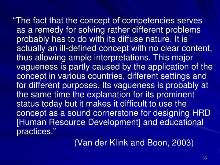 """The fact that the concept of competencies serves as a remedy for solving rather different problems probably has to do with its diffuse nature. It is actually an ill-defined concept with no clear content, thus allowing ample interpretations. This major vagueness is partly caused by the application of the concept in various countries, different settings and for different purposes. Its vagueness is probably at the same time the explanation for its prominent status today but it makes it difficult to use the concept as a sound cornerstone for designing HRD [Human Resource Development] and educational practices."""
