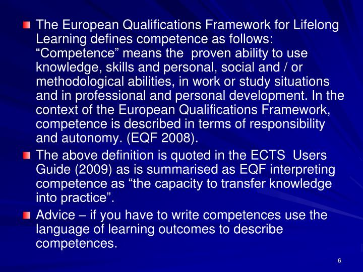"The European Qualifications Framework for Lifelong Learning defines competence as follows: ""Competence"" means the  proven ability to use knowledge, skills and personal, social and / or methodological abilities, in work or study situations and in professional and personal development. In the context of the European Qualifications Framework, competence is described in terms of responsibility and autonomy. (EQF 2008)."