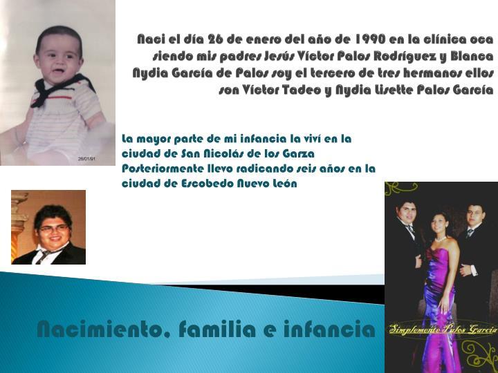 Naci el día 26 de enero del año de 1990 en la clínica oca siendo mis padres Jesús Víctor Palos Rodríguez y Blanca Nydia García de Palos soy el tercero de tres hermanos ellos son Víctor Tadeo y