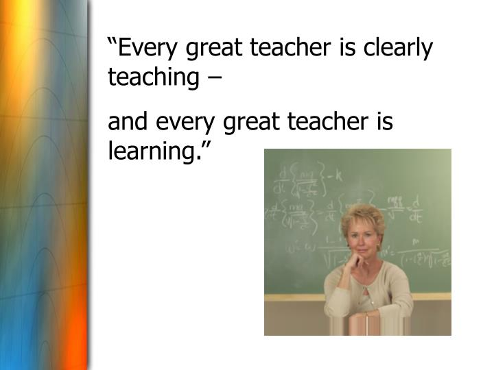 """""""Every great teacher is clearly teaching –"""