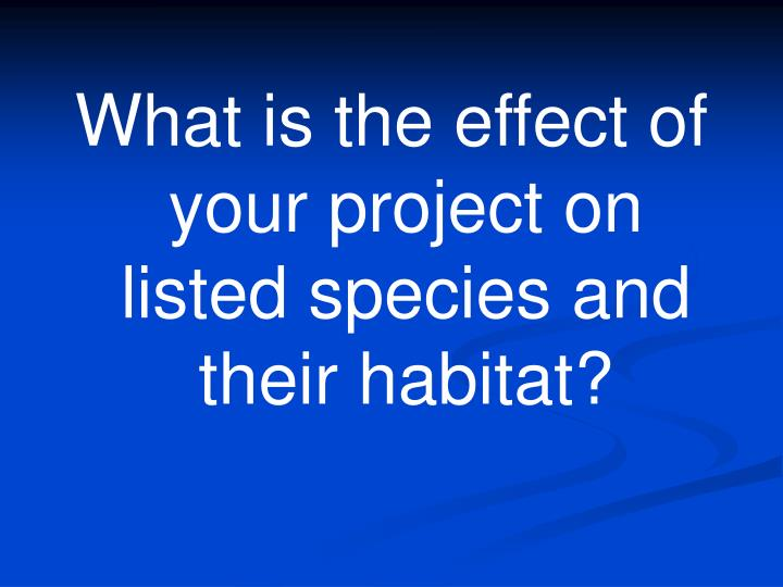 What is the effect of your project on listed species and their habitat?
