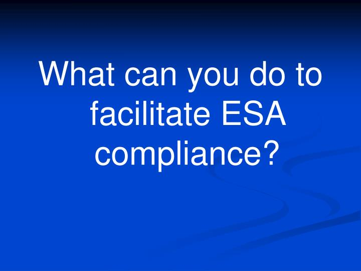 What can you do to facilitate ESA compliance?