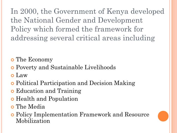 In 2000, the Government of Kenya developed the National Gender and Development Policy which formed the framework for addressing several critical areas including