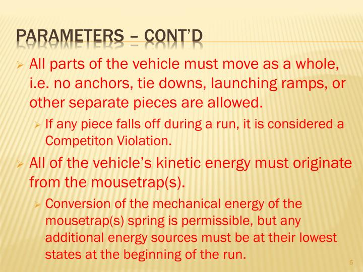 All parts of the vehicle must move as a whole, i.e. no anchors, tie downs, launching ramps, or other separate pieces are allowed.