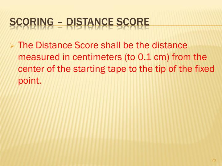 The Distance Score shall be the distance measured in centimeters (to 0.1 cm) from the center of the starting tape to the tip of the fixed point.