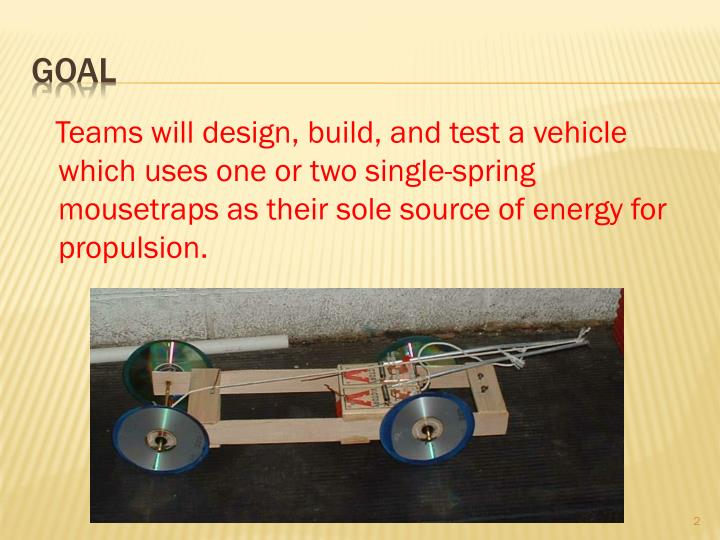 Teams will design, build, and test a vehicle which uses one or two single-spring mousetraps as th...