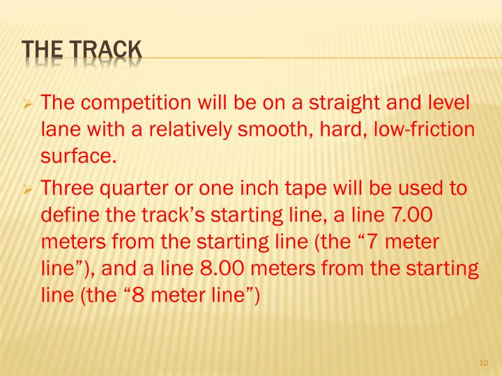 The competition will be on a straight and level lane with a relatively smooth, hard, low-friction surface.