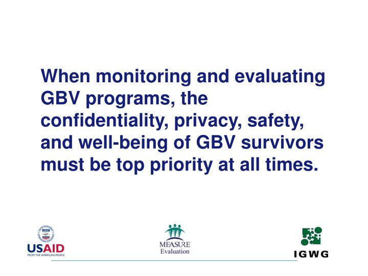 When monitoring and evaluating GBV programs, the confidentiality, privacy, safety, and well-being of GBV survivors must be top priority at all times.