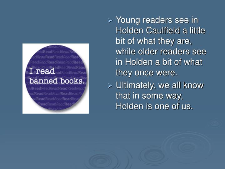 Young readers see in Holden Caulfield a little bit of what they are, while older readers see in Holden a bit of what they once were.