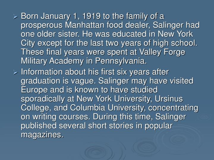 Born January 1, 1919 to the family of a prosperous Manhattan food dealer, Salinger had one older sister. He was educated in New York City except for the last two years of high school. These final years were spent at Valley Forge Military Academy in Pennsylvania.