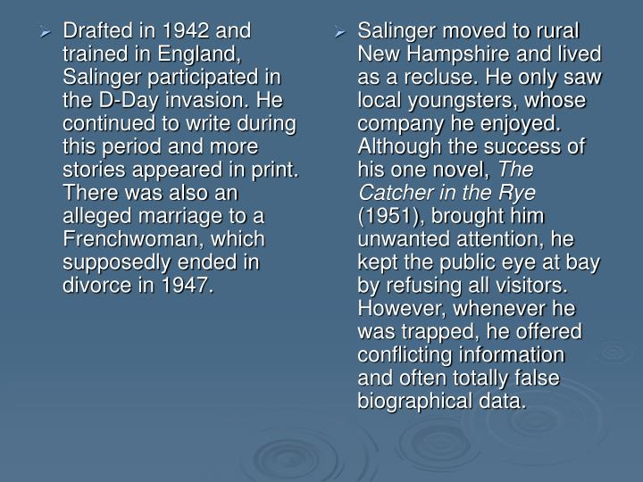 Drafted in 1942 and trained in England, Salinger participated in the D-Day invasion. He continued to write during this period and more stories appeared in print. There was also an alleged marriage to a Frenchwoman, which supposedly ended in divorce in 1947.